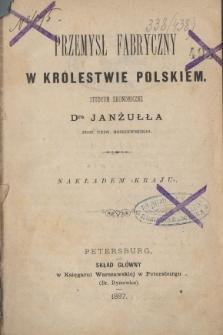Przemysł fabryczny w Królestwie Polskim : studyum ekonomiczne Dra Janżułła